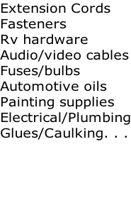 Extension Cords Fasteners Rv hardware Audio/video cables Fuses/bulbs Automotive oils Painting supplies Electrical/Plumbing Glues/Caulking. . .